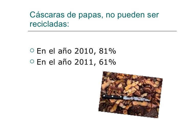 Cáscaras de papas, no pueden ser recicladas: <ul><li>En el año 2010, 81% </li></ul><ul><li>En el año 2011, 61% </li></ul>
