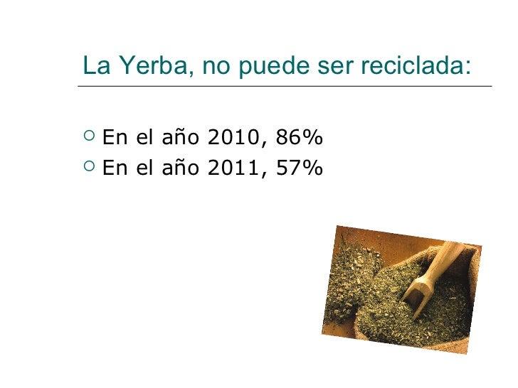 La Yerba, no puede ser reciclada: <ul><li>En el año 2010, 86% </li></ul><ul><li>En el año 2011, 57% </li></ul>
