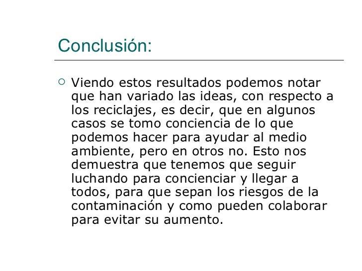 Conclusión: <ul><li>Viendo estos resultados podemos notar que han variado las ideas, con respecto a los reciclajes, es dec...