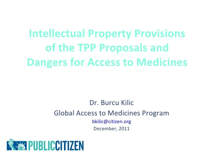 Intellectual Property Provisions   of the TPP Proposals andDangers for Access to Medicines                Dr. Burcu Kilic ...