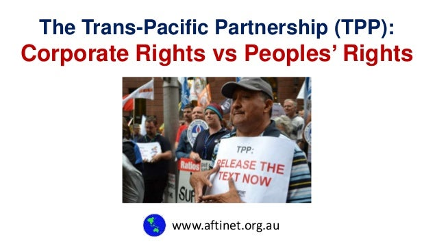 The Trans-Pacific Partnership (TPP):  Corporate Rights vs Peoples' Rights  www.aftinet.org.au