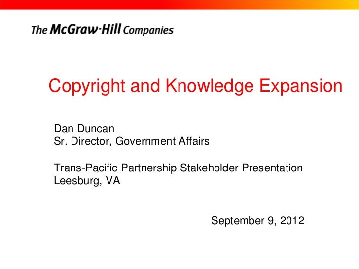 Copyright and Knowledge ExpansionDan DuncanSr. Director, Government AffairsTrans-Pacific Partnership Stakeholder Presentat...