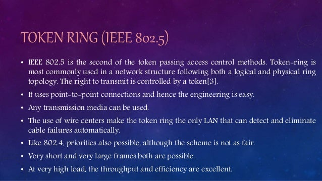 TOKEN RING (IEEE 802.5) • IEEE 802.5 is the second of the token passing access control methods. Token-ring is most commonl...