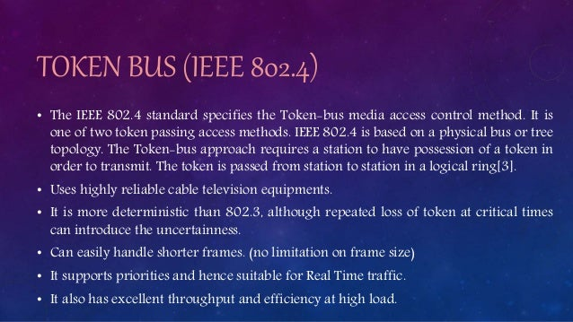 TOKEN BUS (IEEE 802.4) • The IEEE 802.4 standard specifies the Token-bus media access control method. It is one of two tok...