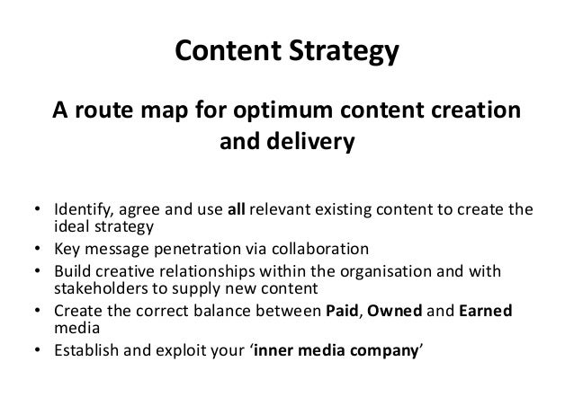 Content Strategy • Identify, agree and use all relevant existing content to create the ideal strategy • Key message penetr...