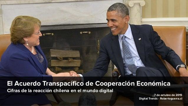 El Acuerdo Transpacífico de Cooperación Económica Cifras de la reacción chilena en el mundo digital 7 de octubre de 2015 Di...