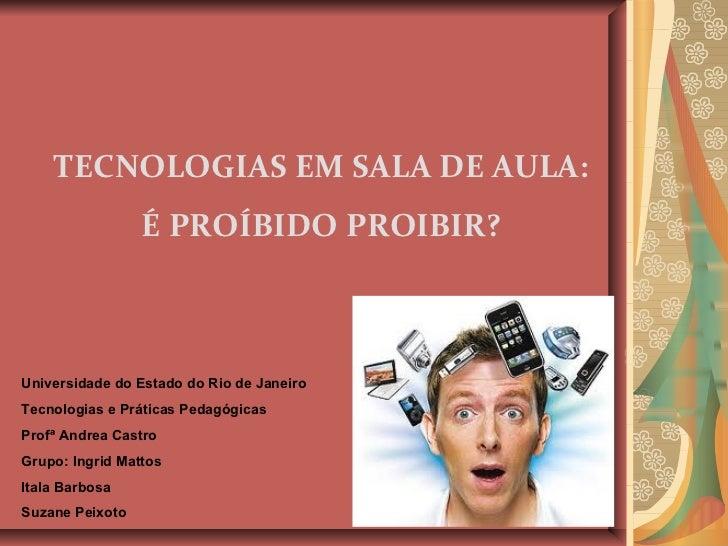 TECNOLOGIAS EM SALA DE AULA: É PROÍBIDO PROIBIR? Universidade do Estado do Rio de Janeiro Tecnologias e Práticas Pedagógic...