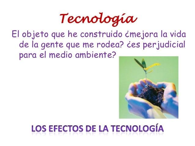 Tecnología El objeto que he construido ¿mejora la vida de la gente que me rodea? ¿es perjudicial para el medio ambiente?