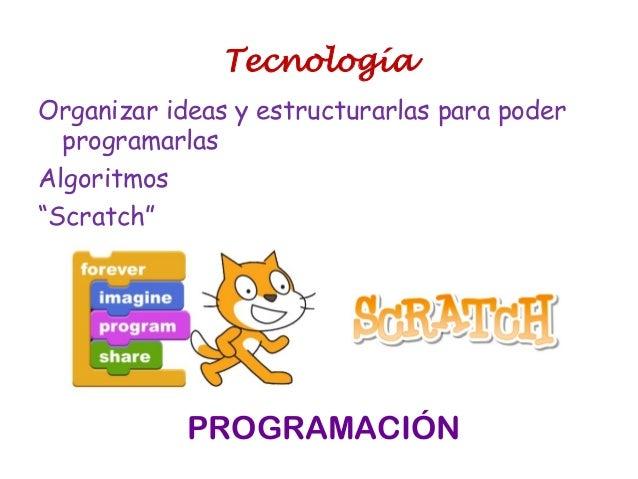 """Organizar ideas y estructurarlas para poder programarlas Algoritmos """"Scratch"""" PROGRAMACIÓN Tecnología"""
