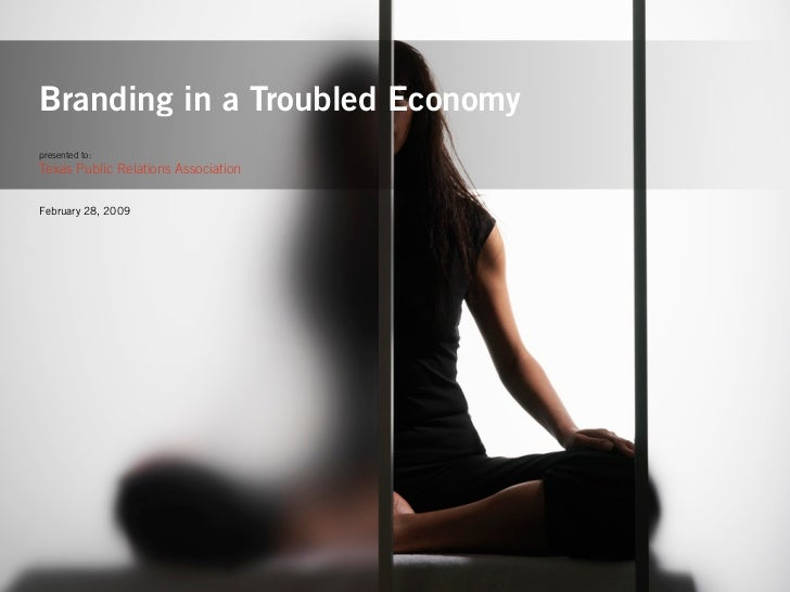 Branding in a Troubled Economy presented to: Texas Public Relations Association   February 28, 2009