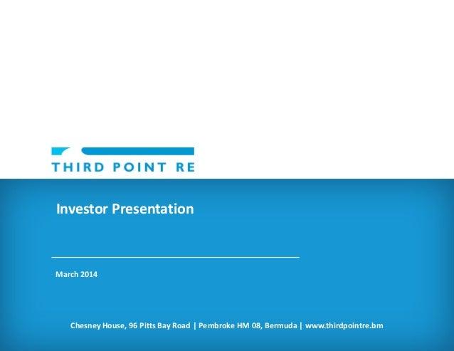 Investor Presentation  March 2014  Chesney House, 96 Pitts Bay Road | Pembroke HM 08, Bermuda | www.thirdpointre.bm
