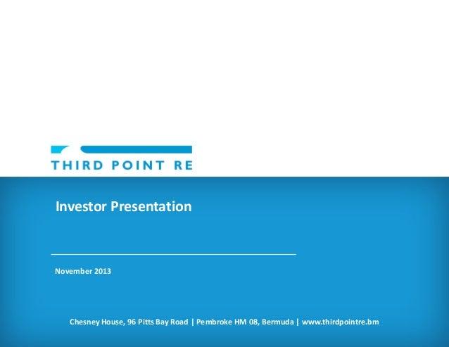 Investor Presentation  November 2013  Chesney House, 96 Pitts Bay Road | Pembroke HM 08, Bermuda | www.thirdpointre.bm