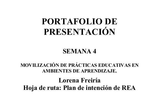 PORTAFOLIO DE PRESENTACIÓN SEMANA 4 MOVILIZACIÓN DE PRÁCTICAS EDUCATIVAS EN AMBIENTES DE APRENDIZAJE. Lorena Freiría Hoja ...