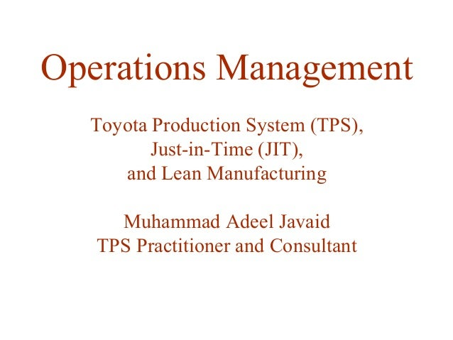 Operations Management Toyota Production System (TPS), Just-in-Time (JIT), and Lean Manufacturing Muhammad Adeel Javaid TPS...