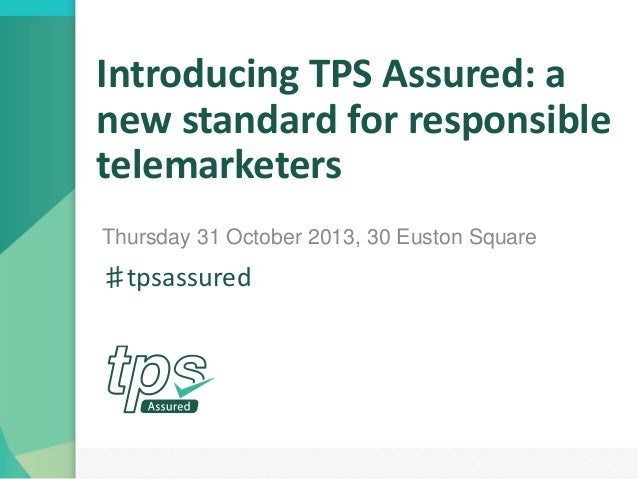 Introducing TPS Assured: a new standard for responsible telemarketers Thursday 31 October 2013, 30 Euston Square  ♯tpsassu...
