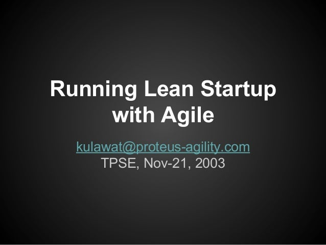 Running Lean Startup with Agile kulawat@proteus-agility.com TPSE, Nov-21, 2003