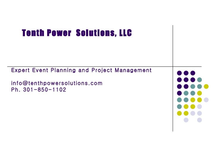 Expert Event Planning and Project Management [email_address] Ph. 301-850-1102 Tenth Power  Solutions, LLC