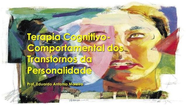 Terapia Cognitivo- Comportamental dos Transtornos da Personalidade Prof. Eduardo Antonio Moreira
