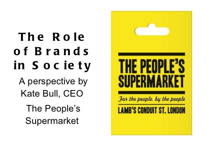 <ul><li>The Role of Brands in Society  </li></ul><ul><li>A perspective by Kate Bull, CEO  </li></ul><ul><li>The People's S...