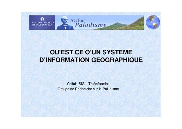 QU'EST CE Q'UN SYSTEMED'INFORMATION GEOGRAPHIQUE         Cellule SIG – Télédétection    Groupe de Recherche sur le Paludisme