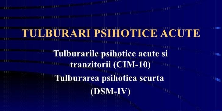 TULBURARI PSIHOTICE ACUTE Tulburarile psihotice acute si tranzitorii (CIM-10) Tulburarea psihotica scurta  (DSM-IV)