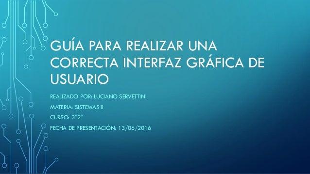 GUÍA PARA REALIZAR UNA CORRECTA INTERFAZ GRÁFICA DE USUARIO REALIZADO POR: LUCIANO SERVETTINI MATERIA: SISTEMAS II CURSO: ...