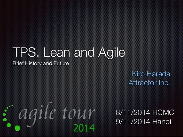 TPS, Lean and Agile  Brief History and Future  Kiro Harada  Attractor Inc.  8/11/2014 HCMC  9/11/2014 Hanoi