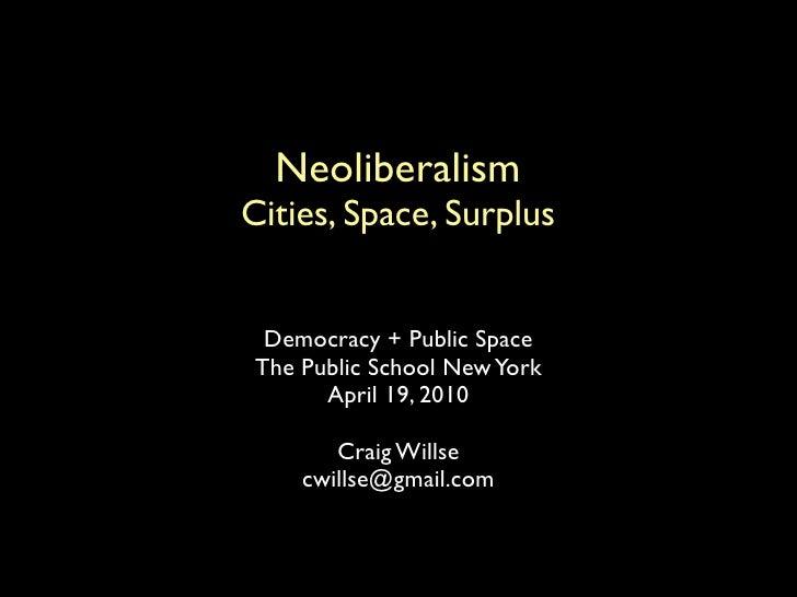 Neoliberalism Cities, Space, Surplus     Democracy + Public Space  The Public School New York        April 19, 2010       ...
