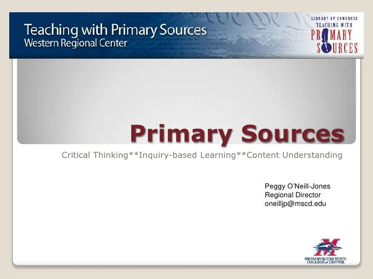 Primary Sources<br />Critical Thinking**Inquiry-based Learning**Content Understanding<br />Peggy O'Neill-Jones<br />Region...