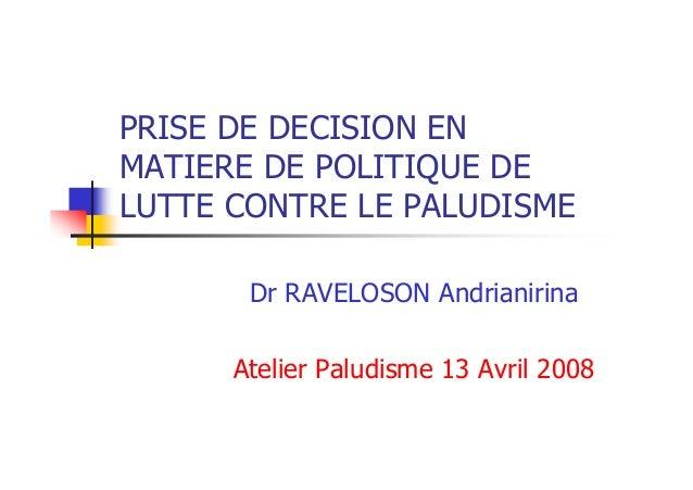 PRISE DE DECISION ENMATIERE DE POLITIQUE DELUTTE CONTRE LE PALUDISME       Dr RAVELOSON Andrianirina      Atelier Paludism...