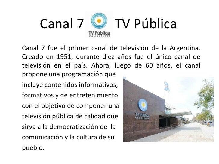 Canal 7                  TV PúblicaCanal 7 fue el primer canal de televisión de la Argentina.Creado en 1951, durante diez ...