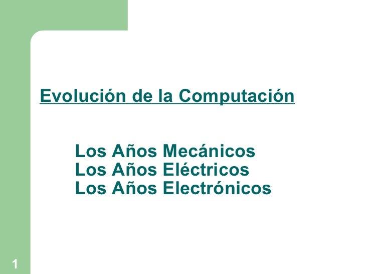 Evolución de la Computación Los Años Mecánicos Los Años Eléctricos Los Años Electrónicos
