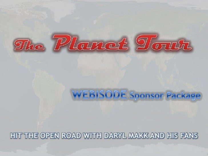ThePlanet Tour<br />WEBISODE Sponsor Package<br />HIT THE OPEN ROAD WITH DARYL MAKK AND HIS FANS<br />