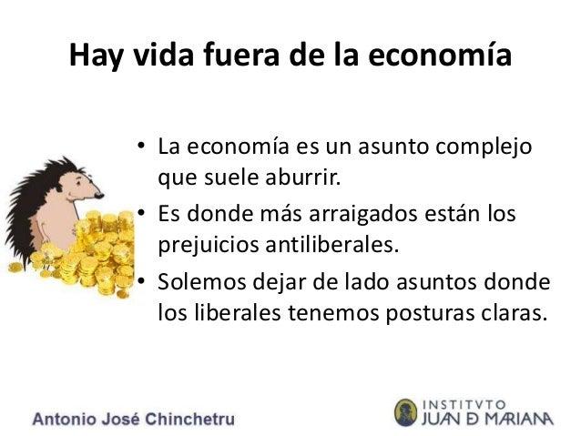 Hay vida fuera de la economía • La economía es un asunto complejo que suele aburrir. • Es donde más arraigados están los p...