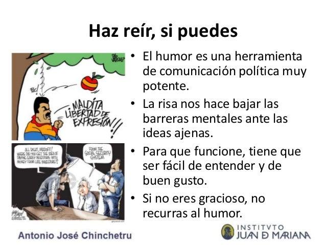 Haz reír, si puedes • El humor es una herramienta de comunicación política muy potente. • La risa nos hace bajar las barre...