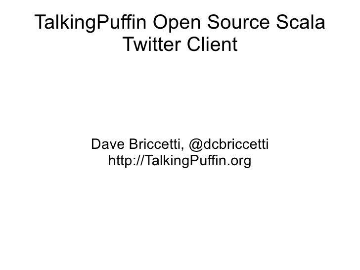 TalkingPuffin Open Source Scala Twitter Client Dave Briccetti, @dcbriccetti http://TalkingPuffin.org