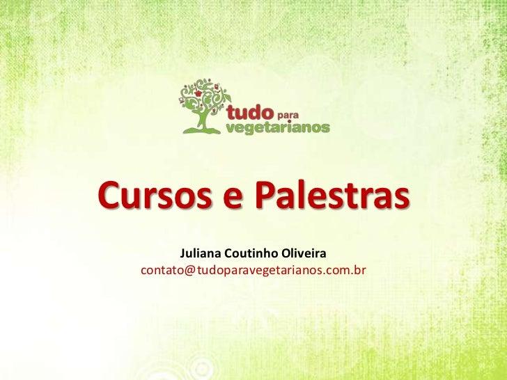 Cursos e Palestras<br />Juliana Coutinho Oliveira<br />contato@tudoparavegetarianos.com.br<br />