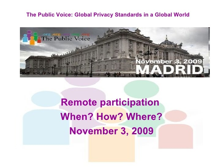 Remote participation  When? How? Where? November 3, 2009 The Public Voice: Global Privacy Standards in a Global World
