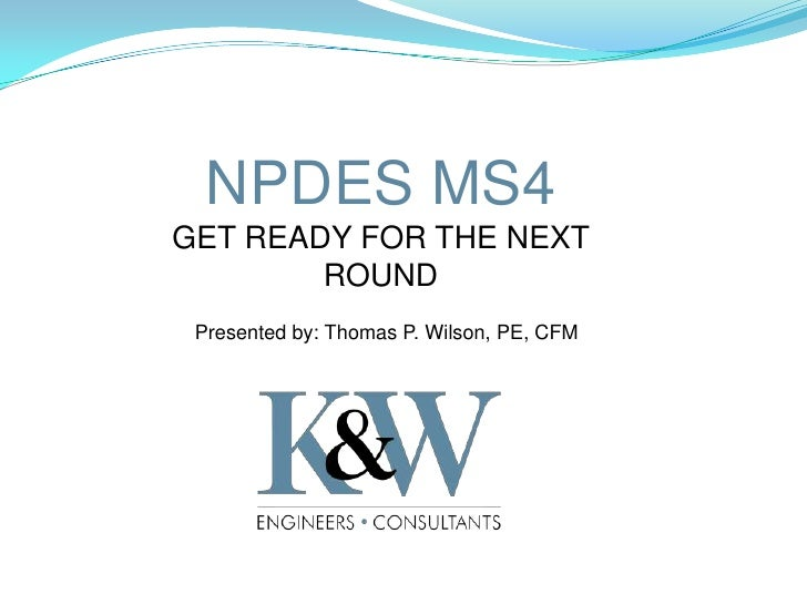 NPDES MS4GET READY FOR THE NEXT        ROUND Presented by: Thomas P. Wilson, PE, CFM