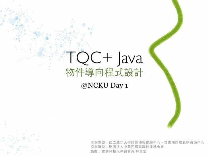 TQC+ Java物件導向程式設計 @NCKU Day 1   主辦單位:國立成功大學計算機與網路中心、雲嘉南區域教學資源中心   協辦單位:財團法人中華民國電腦技能基金會   講師:雲林科技大學資管系 林彥宏