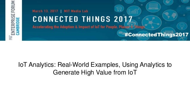 #ConnectedThings2017 IoT Analytics: Real-World Examples, Using Analytics to Generate High Value from IoT