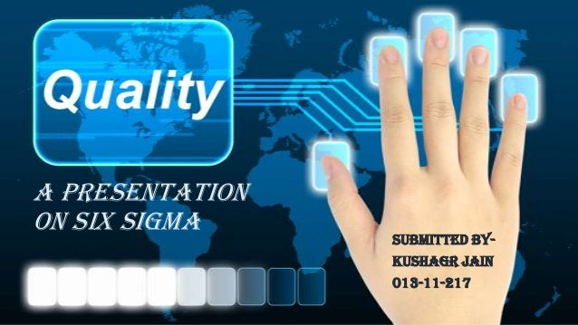 A PRESENTATION ON SIX SIGMA SUBMITTED BY- KUSHAGR JAIN 013-11-217