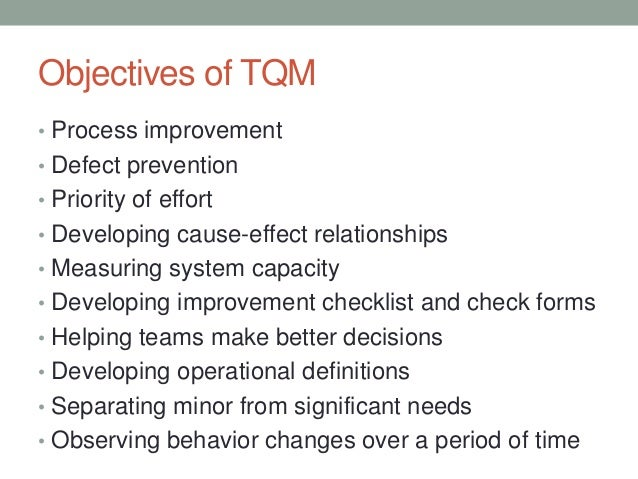 objective of tqm Objectives of tqm it will enrich the total quality of work, product and services and person the employee will grow to be self-dependent and self-managed the employee as a person will turn out to be quality conscious the employees will develop self-discipline another hidden objective is.
