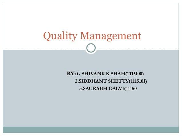 Quality Management  BY:1. SHIVANK K SHAH(1115100)  2.SIDDHANT SHETTY(1115101)  3.SAURABH DALVI(11150