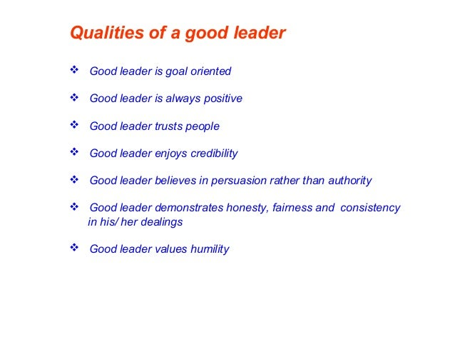 Qualities of a good leader  Good leader is goal oriented  Good leader is always positive  Good leader trusts people  G...