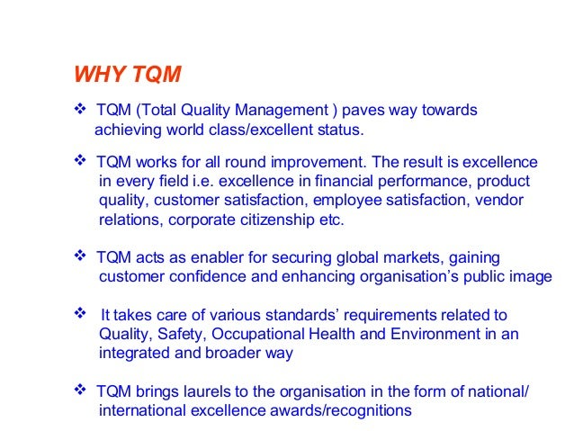 WHY TQM  TQM (Total Quality Management ) paves way towards achieving world class/excellent status.  TQM works for all ro...