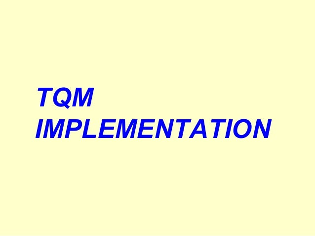 HOW TO IMPLEMENT TQM (1) Choose a TQM model or develop your own TQM model to suit your organisation (2) Prepare comprehens...
