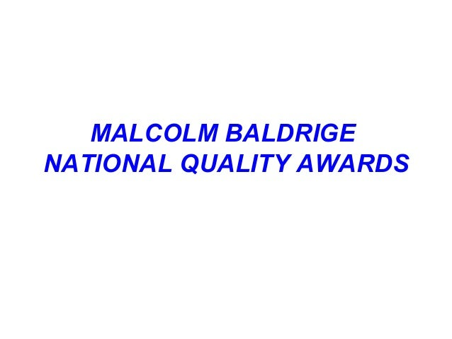 ABOUT MALCOLM BALDRIGE QUALITY AWARDS  Instituted in 1987, it is the most prestigious quality award for U.S. organisation...