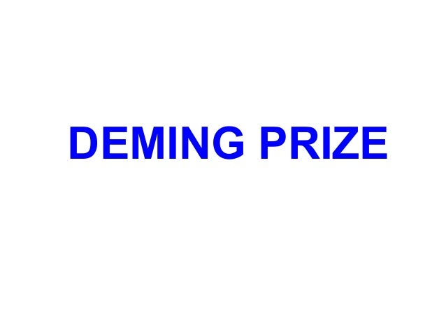WHAT IS DEMING PRIZE The Deming application prize is an annual award presented to a company (or a division of a company) t...