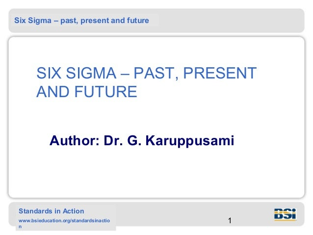 Six Sigma – past, present and future        SIX SIGMA – PAST, PRESENT        AND FUTURE             Author: Dr. G. Karuppu...